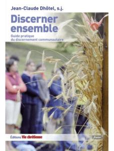 Jean-Claude DHÔTEL s.j., Discerner ensemble. Guide pratique du discernement communautaire, Vie Chrétienne, Paris, 2013