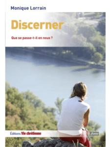 Monique LORRAIN, Discerner. Que se passe-t-il en nous ? Vie Chrétienne, Paris, 2014