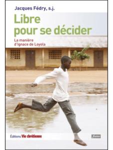 Jacques FÉDRY s.j., Libre pour se décider. La manière d'Ignace de Loyola, Vie Chrétienne, Paris, 2004