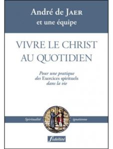 André De Jaer, Vivre le Christ au quotidien : pour une pratique des Exercices spirituels dans la vie, Fidélité, 2008